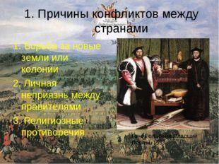 1. Причины конфликтов между странами 1. Борьба за новые земли или колонии 2.