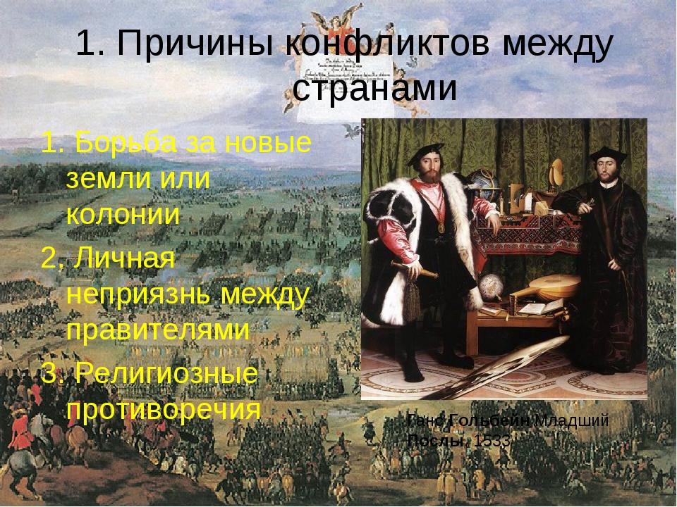 1. Причины конфликтов между странами 1. Борьба за новые земли или колонии 2....
