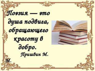 Поэзия — это душа подвига, обращающего красоту в добро. Пришвин М. М.