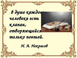 ...в душе каждого человека есть клапан, отворяющийся только поэзией. Н. А. Не
