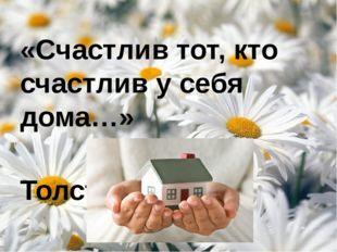 «Счастлив тот, кто счастлив у себя дома…» Лев Толстой