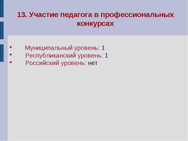 13. Участие педагога в профессиональных конкурсах Муниципальный уровень: 1...