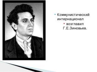 Коммунистический интернационал возглавил Г.Е.Зиновьев.