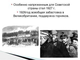 Особенно напряженным для Советской страны стал 1927 г. 1926год всеобщая забас