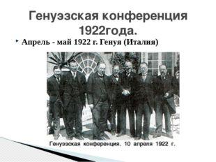 Апрель - май 1922 г. Генуя (Италия) Генуэзская конференция 1922года.