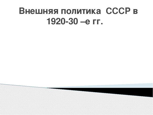 Внешняя политика СССР в 1920-30 –е гг.