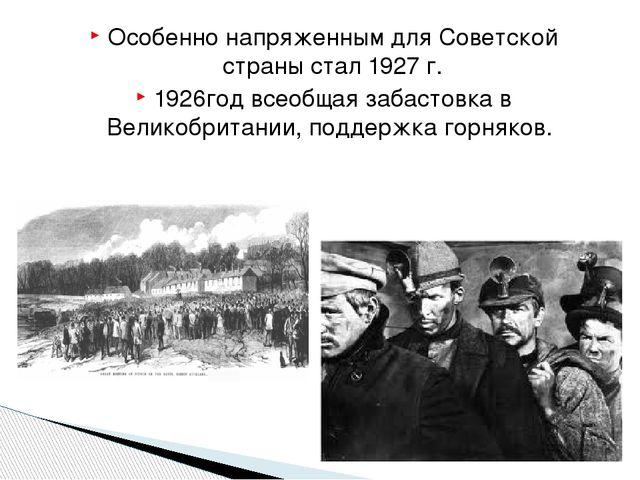 Особенно напряженным для Советской страны стал 1927 г. 1926год всеобщая забас...