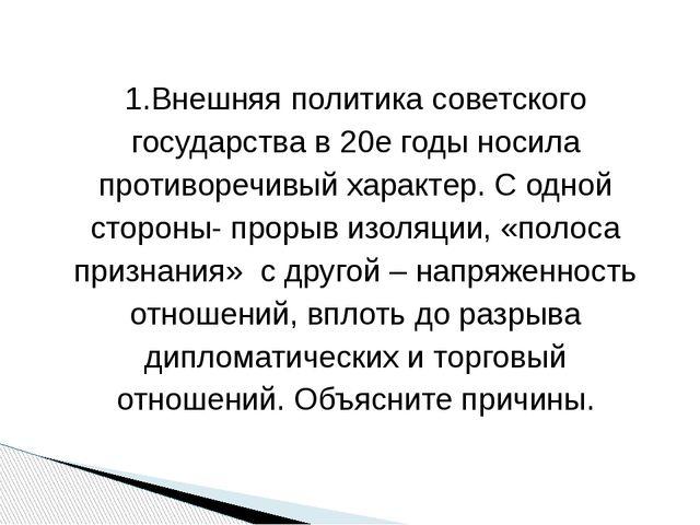 1.Внешняя политика советского государства в 20е годы носила противоречивый ха...