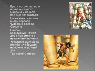 Враги устроили пир и привели слепого Самсона и начали над ним потешаться. Но