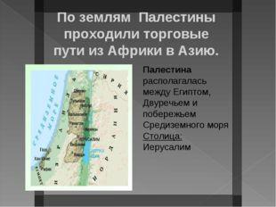 По землям Палестины проходили торговые пути из Африки в Азию. Палестина распо