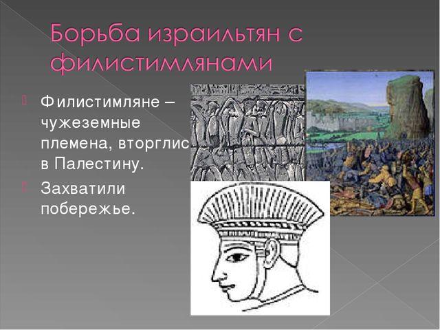 Филистимляне – чужеземные племена, вторглись в Палестину. Захватили побережье.