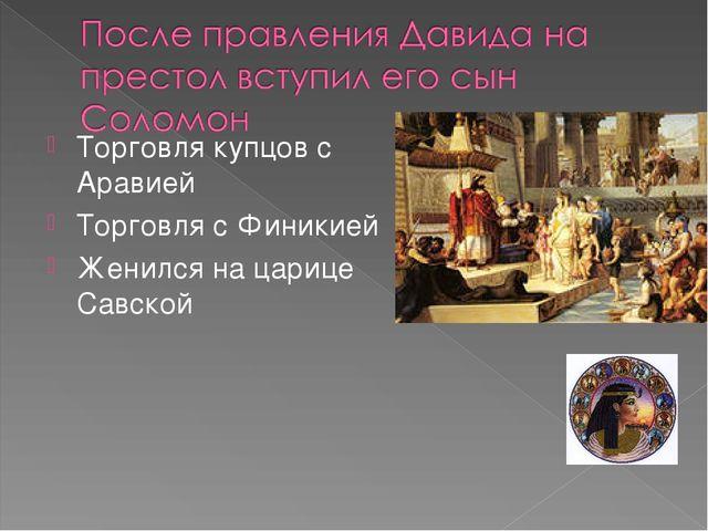 Торговля купцов с Аравией Торговля с Финикией Женился на царице Савской