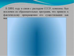 В 1991 году в связи с распадом СССР, комплекс был исключен из образовательных