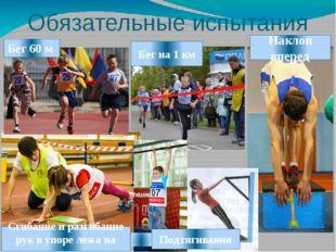 Обязательные испытания Бег 60 м Бег на 1 км Наклон вперед Сгибание и разгибан