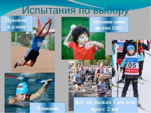 Испытания по выбору Прыжок в длину Метание мяча вестом 150 г Бег на лыжах 1 к
