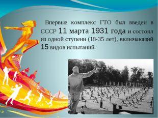 Впервые комплекс ГТО был введен в СССР 11 марта 1931 года и состоял из одной