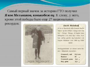 Самый первый значок за историю ГТО получил Яков Мельников, конькобежец. К сло