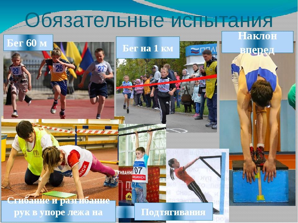 Обязательные испытания Бег 60 м Бег на 1 км Наклон вперед Сгибание и разгибан...