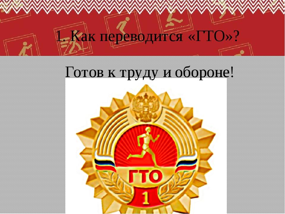 1. Как переводится «ГТО»? Готов к труду и обороне!