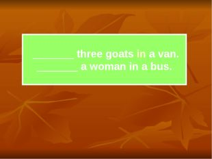 _______ three goats in a van. _______ a woman in a bus.