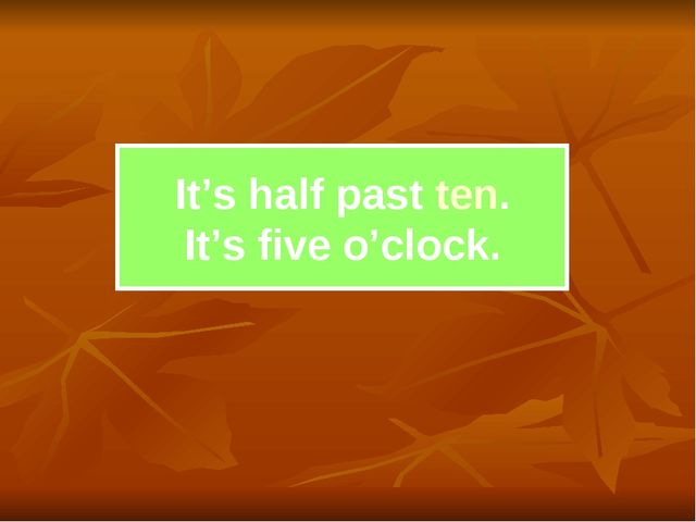It's half past ten. It's five o'clock.