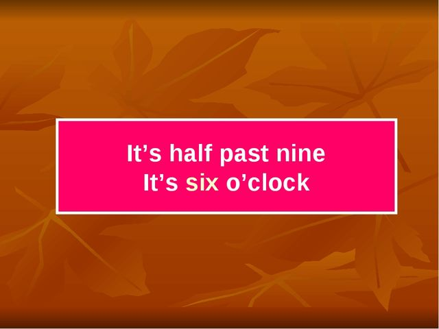 It's half past nine It's six o'clock
