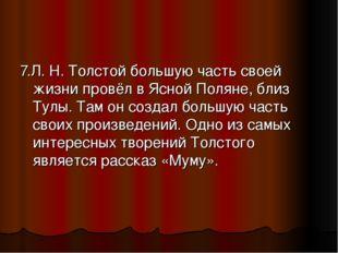 7.Л. Н. Толстой большую часть своей жизни провёл в Ясной Поляне, близ Тулы. Т