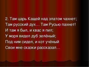 2. Там царь Кащей над златом чахнет; Там русский дух… Там Русью пахнет! И там
