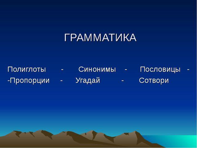 ГРАММАТИКА Полиглоты - Синонимы - Пословицы - -Пропорции - Угадай - Сотвори