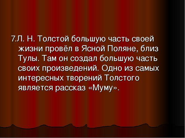 7.Л. Н. Толстой большую часть своей жизни провёл в Ясной Поляне, близ Тулы. Т...