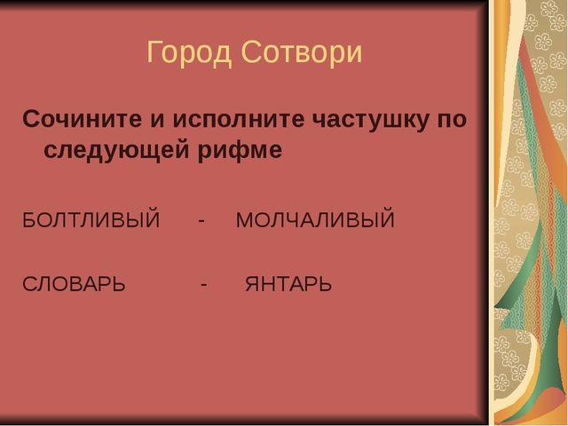 Город Сотвори Сочините и исполните частушку по следующей рифме БОЛТЛИВЫЙ - М...