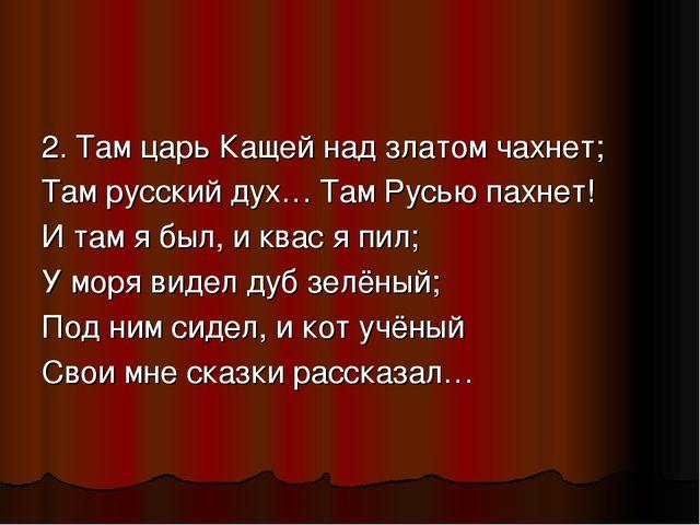 2. Там царь Кащей над златом чахнет; Там русский дух… Там Русью пахнет! И там...