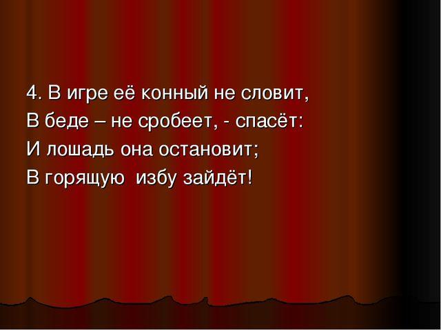 4. В игре её конный не словит, В беде – не сробеет, - спасёт: И лошадь она ос...