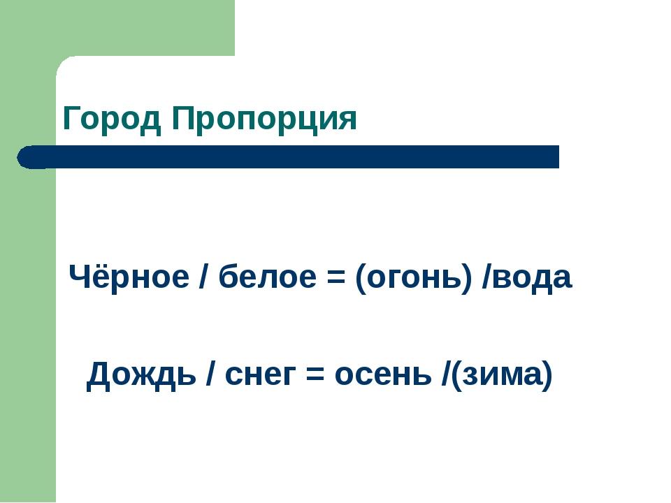 Город Пропорция Чёрное / белое = (огонь) /вода Дождь / снег = осень /(зима)