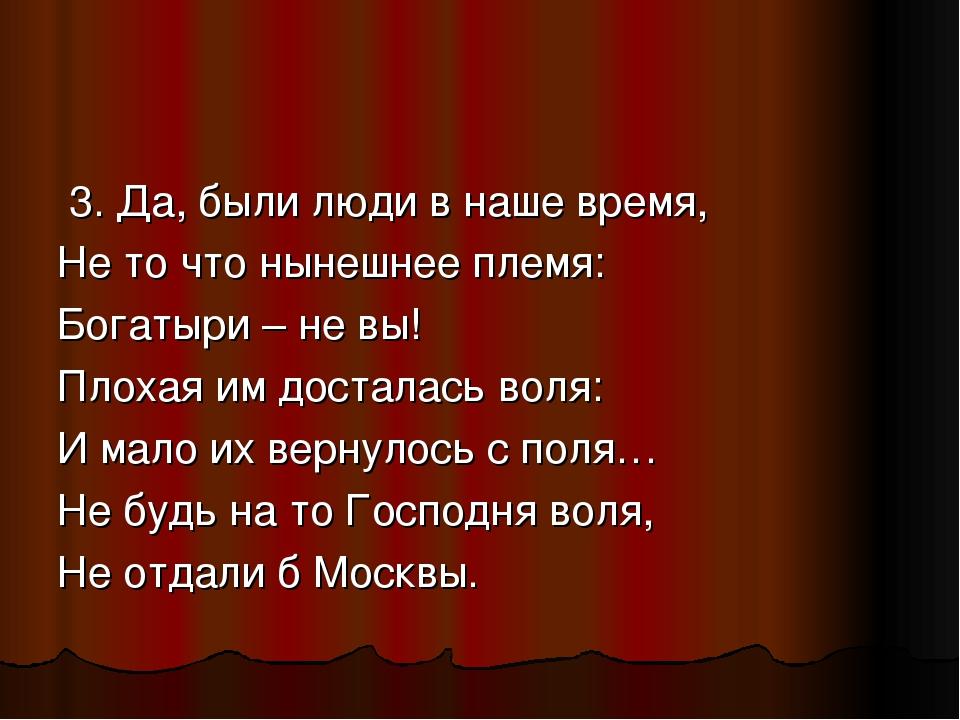 3. Да, были люди в наше время, Не то что нынешнее племя: Богатыри – не вы! П...