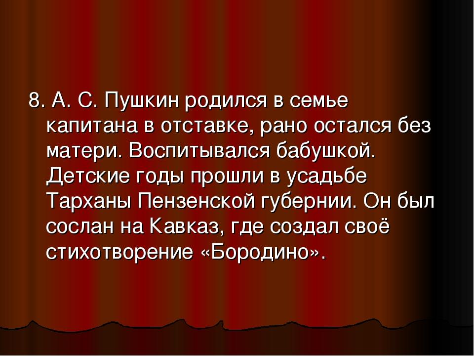8. А. С. Пушкин родился в семье капитана в отставке, рано остался без матери....