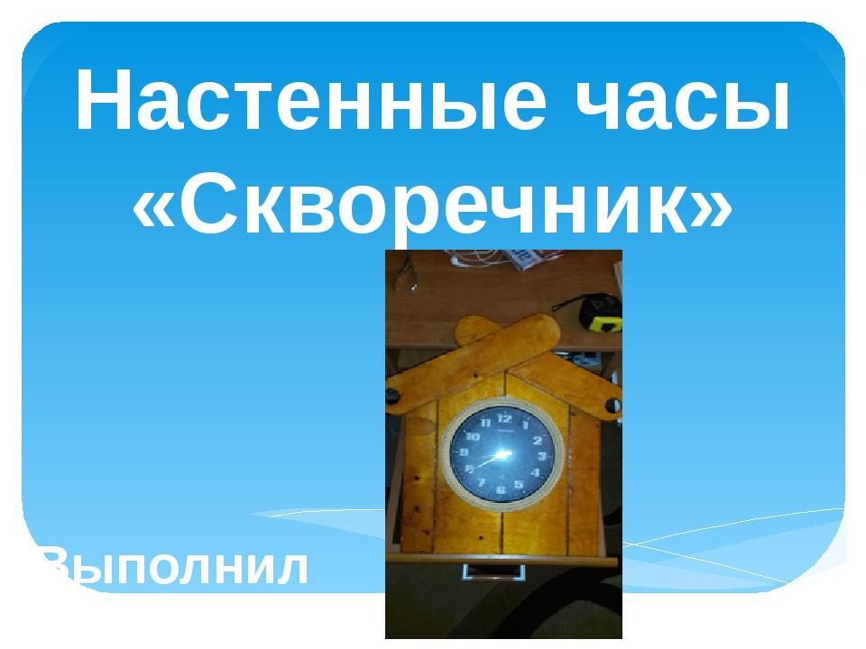 Настенные часы «Скворечник» Выполнил ученик 7 а класса: Данькин Артём Руковод...
