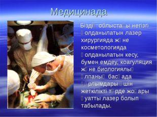 Медицинада Біздің облыстағы негізгі қолданылатын лазер хирургияда және космет