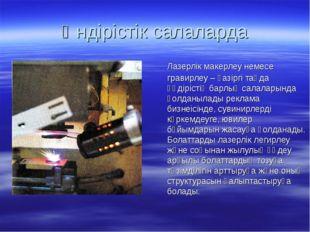 Өндірістік салаларда Лазерлік макерлеу немесе гравирлеу – қазіргі таңда өңдір
