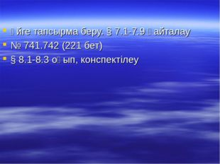 Үйге тапсырма беру. § 7.1-7.9 қайталау № 741.742 (221 бет) § 8.1-8.3 оқып, ко