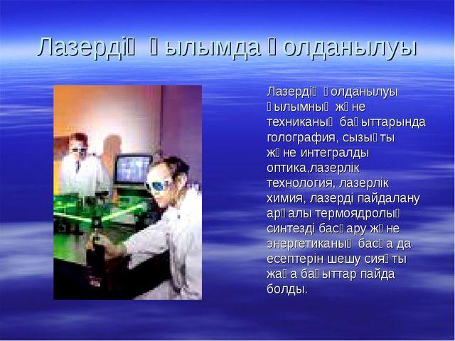 Лазердің ғылымда қолданылуы Лазердің қолданылуы ғылымның және техниканың бағы...