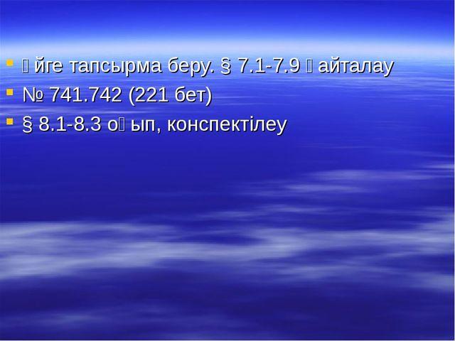 Үйге тапсырма беру. § 7.1-7.9 қайталау № 741.742 (221 бет) § 8.1-8.3 оқып, ко...