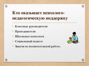 Кто оказывает психолого-педагогическую поддержку Классные руководители Препод