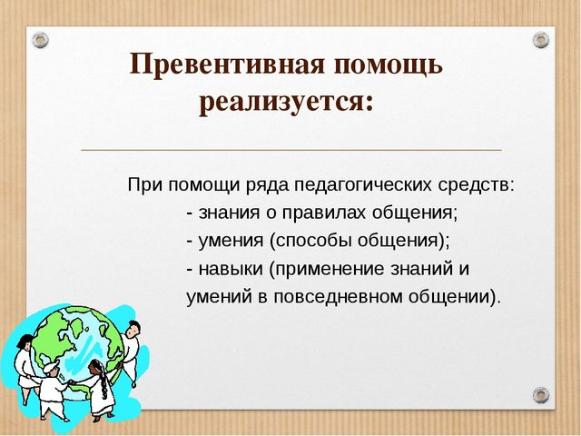Превентивная помощь реализуется: При помощи ряда педагогических средств: - зн...