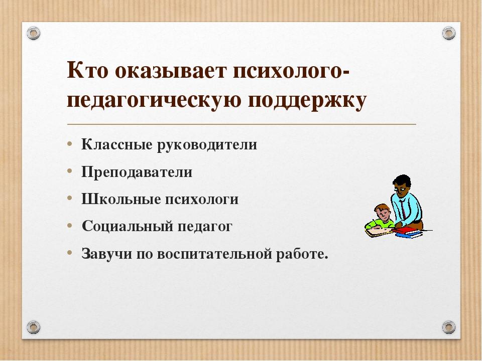Кто оказывает психолого-педагогическую поддержку Классные руководители Препод...