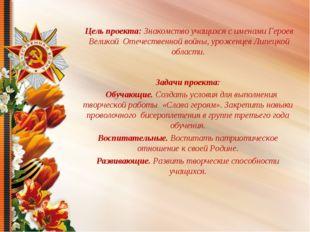 Цель проекта: Знакомство учащихся с именами Героев Великой Отечественной вой