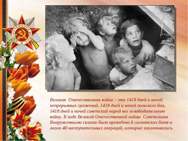 Великая Отечественная война – это 1418 дней и ночей непрерывных сражений, 141...