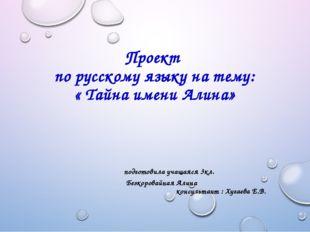 Проект по русскому языку на тему: « Тайна имени Алина» подготовила учащаяся 3