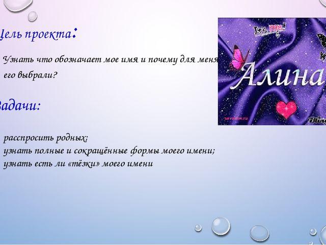 Цель проекта: Задачи: Узнать что обозначает мое имя и почему для меня его выб...