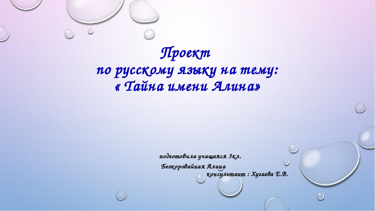 Проект по русскому языку на тему: « Тайна имени Алина» подготовила учащаяся 3...